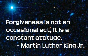 Forgiveness is not an occasional act. It is a constant attitude.  - Martin Luther King Jr.