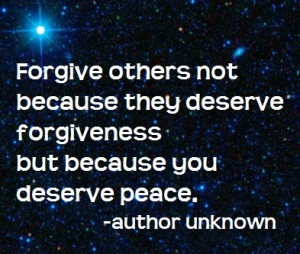 Forgive others, not because they deserve forgiveness, but because you deserve peace.  - author unknown